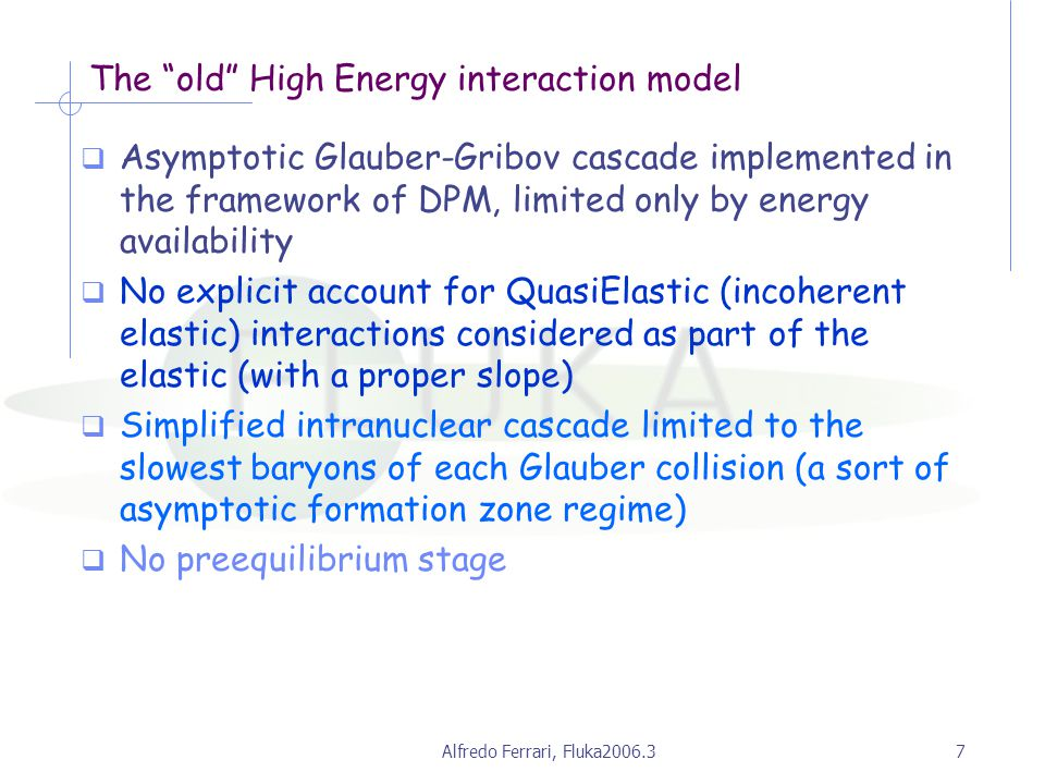 Alfredo Ferrari, Fluka2006.37 The old High Energy interaction model  Asymptotic Glauber-Gribov cascade implemented in the framework of DPM, limited only by energy availability  No explicit account for QuasiElastic (incoherent elastic) interactions considered as part of the elastic (with a proper slope)  Simplified intranuclear cascade limited to the slowest baryons of each Glauber collision (a sort of asymptotic formation zone regime)  No preequilibrium stage