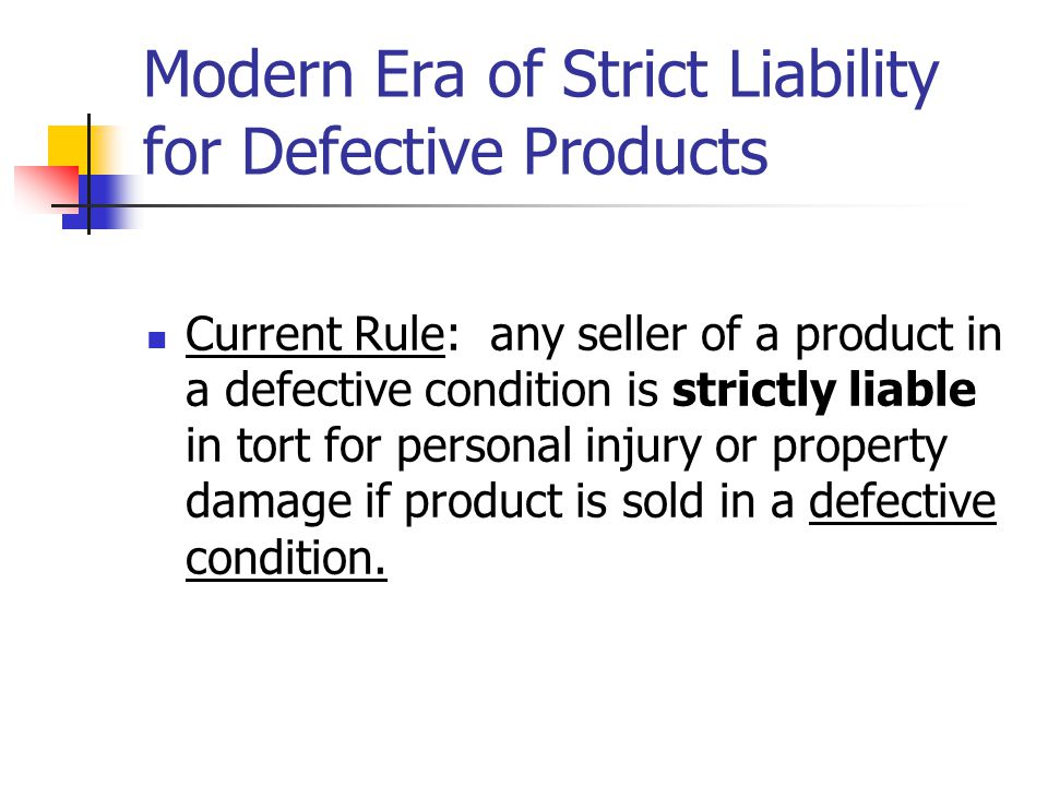 Modern Era of Strict Liability for Defective Products Current Rule: any seller of a product in a defective condition is strictly liable in tort for pe