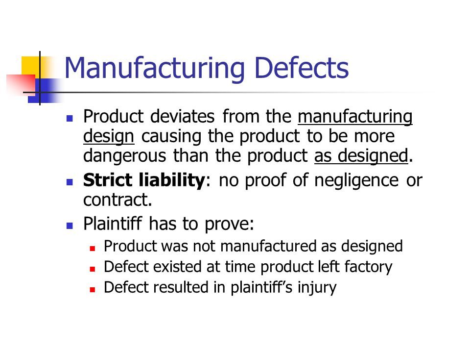 Manufacturing Defects Product deviates from the manufacturing design causing the product to be more dangerous than the product as designed. Strict lia