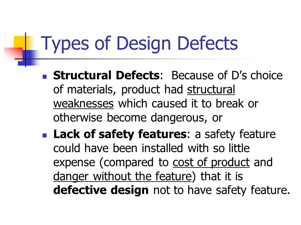 Types of Design Defects Structural Defects: Because of D's choice of materials, product had structural weaknesses which caused it to break or otherwis
