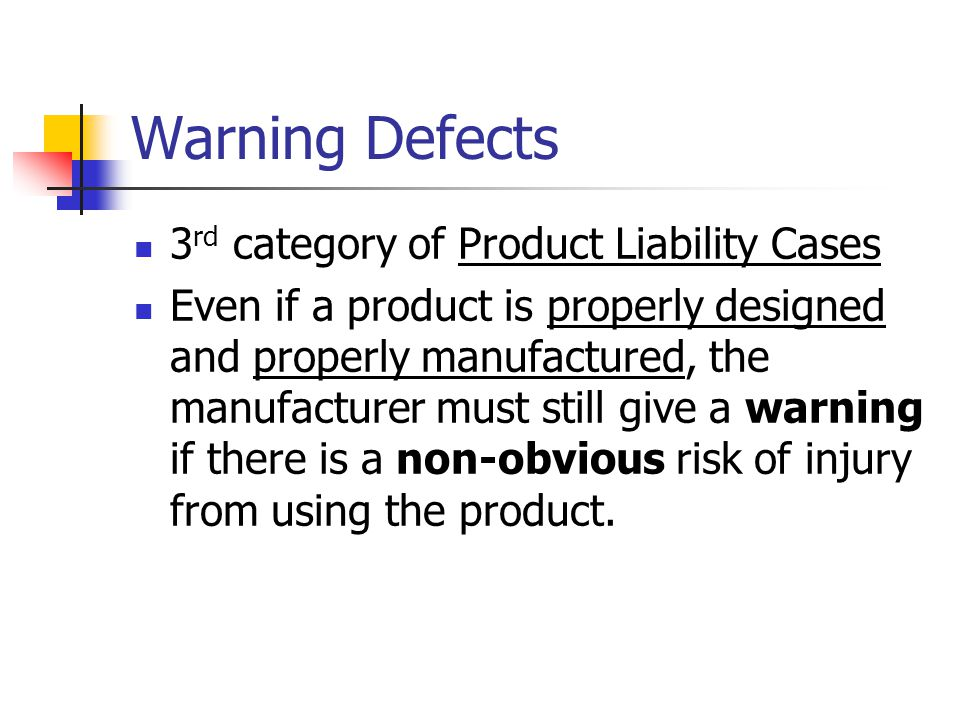 Warning Defects 3 rd category of Product Liability Cases Even if a product is properly designed and properly manufactured, the manufacturer must still