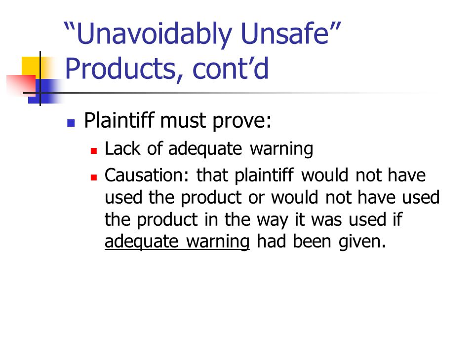 """Unavoidably Unsafe"" Products, cont'd Plaintiff must prove: Lack of adequate warning Causation: that plaintiff would not have used the product or woul"