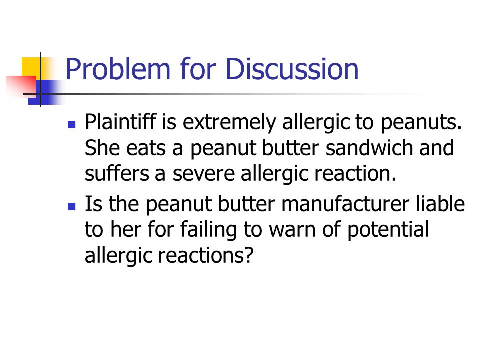 Problem for Discussion Plaintiff is extremely allergic to peanuts. She eats a peanut butter sandwich and suffers a severe allergic reaction. Is the pe