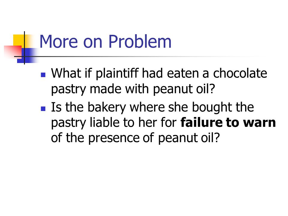 More on Problem What if plaintiff had eaten a chocolate pastry made with peanut oil? Is the bakery where she bought the pastry liable to her for failu