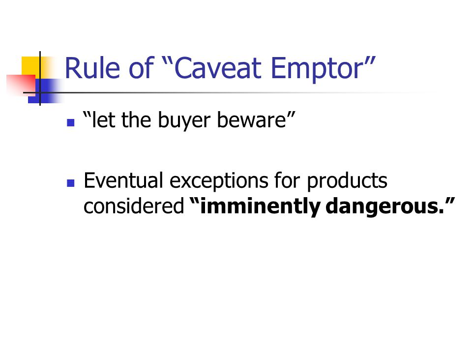 "Rule of ""Caveat Emptor"" ""let the buyer beware"" Eventual exceptions for products considered ""imminently dangerous."""