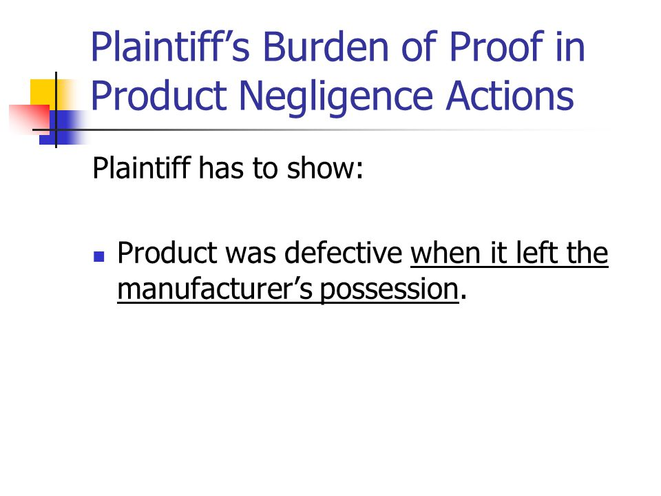 Plaintiff's Burden of Proof in Product Negligence Actions Plaintiff has to show: Product was defective when it left the manufacturer's possession.