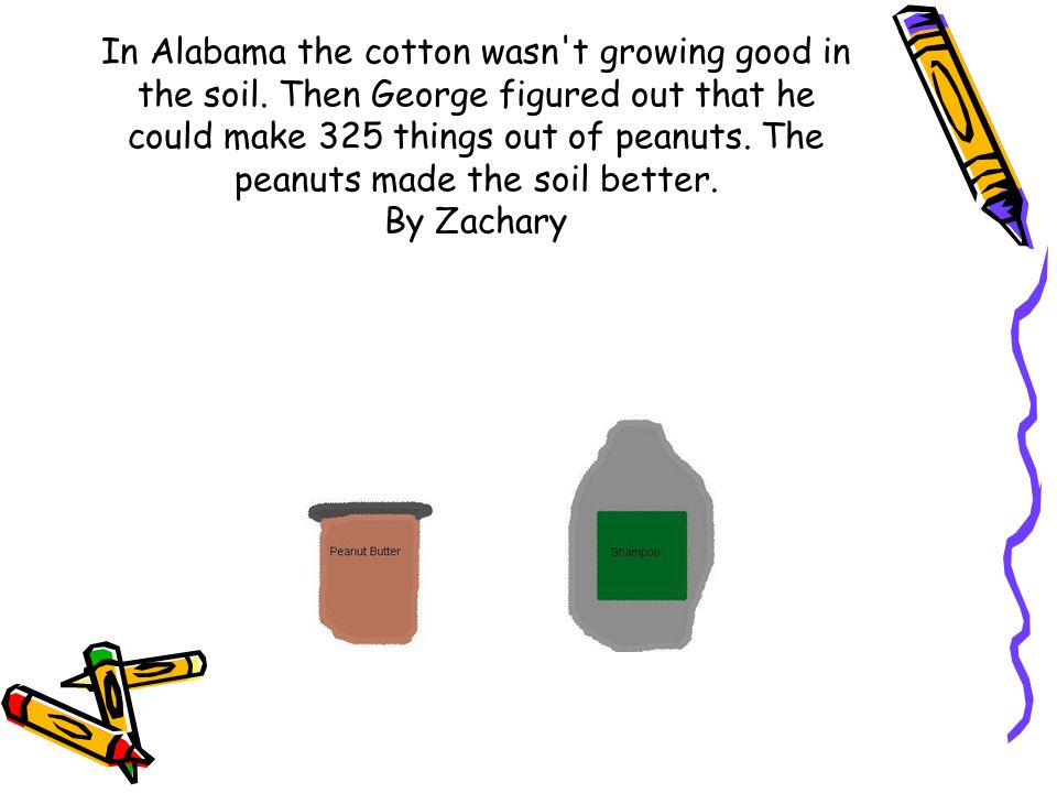 In Alabama the cotton wasn't growing good in the soil. Then George figured out that he could make 325 things out of peanuts. The peanuts made the soil