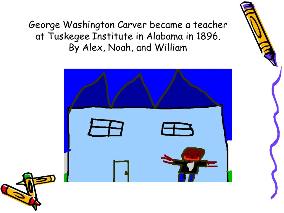 George Washington Carver became a teacher at Tuskegee Institute in Alabama in 1896. By Alex, Noah, and William