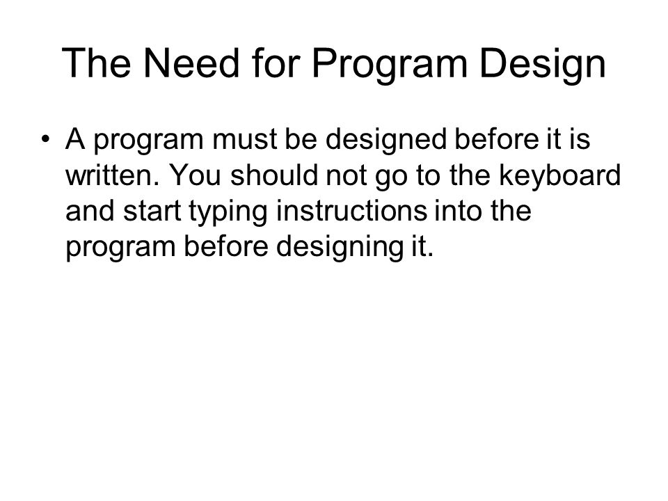 The Need for Program Design A program must be designed before it is written. You should not go to the keyboard and start typing instructions into the