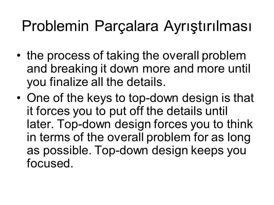 Problemin Parçalara Ayrıştırılması the process of taking the overall problem and breaking it down more and more until you finalize all the details.