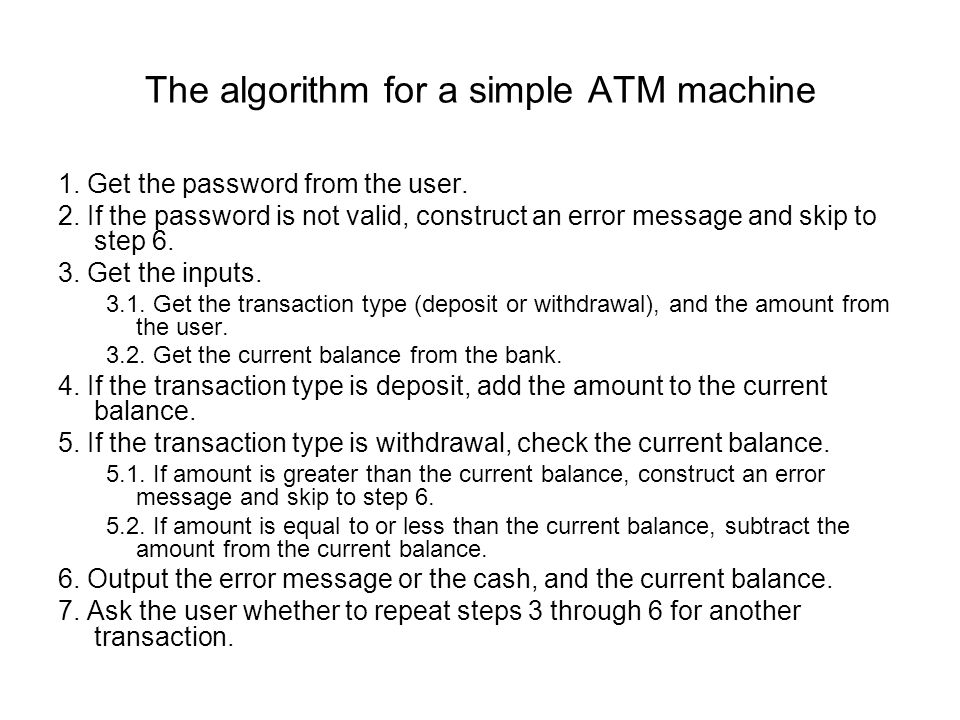 The algorithm for a simple ATM machine 1. Get the password from the user.