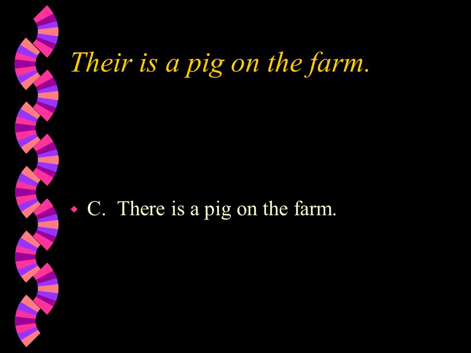 Their is a pig on the farm. w C. There is a pig on the farm.
