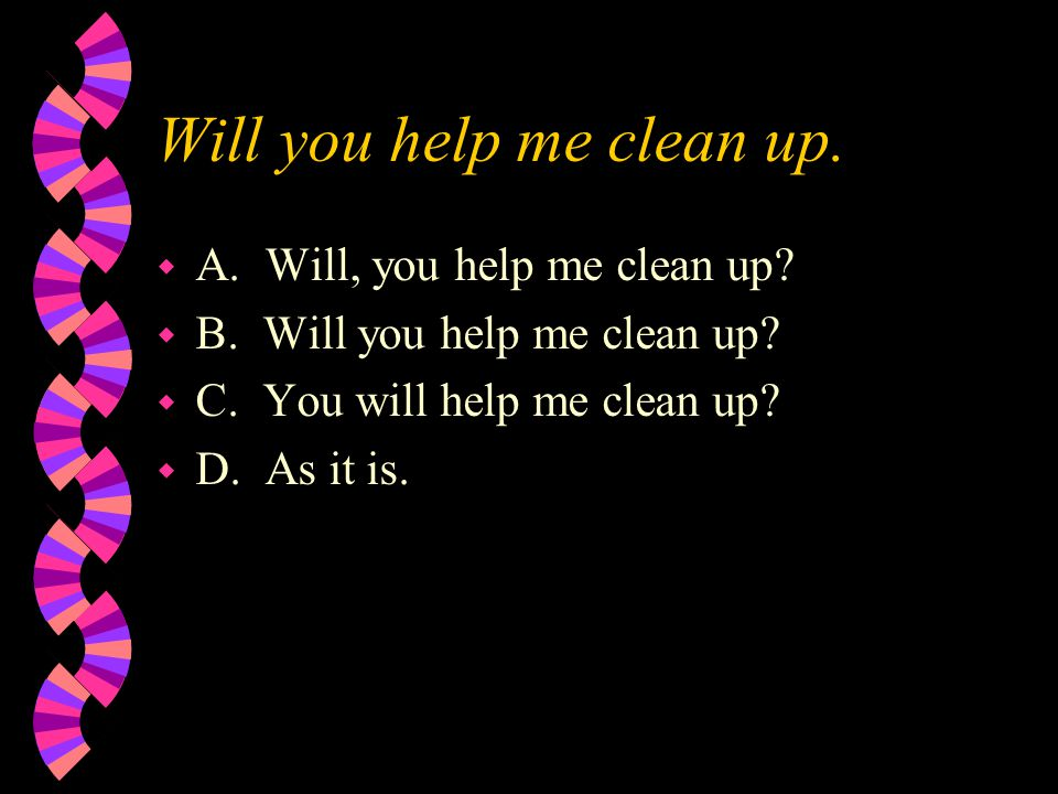 Will you help me clean up. w A. Will, you help me clean up? w B. Will you help me clean up? w C. You will help me clean up? w D. As it is.