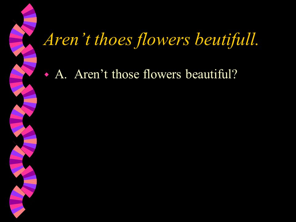 Aren't thoes flowers beutifull. w A. Aren't those flowers beautiful?