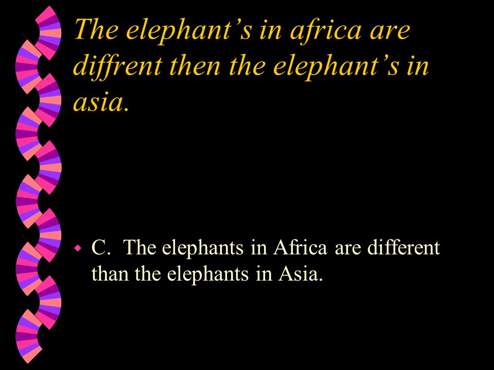 The elephant's in africa are diffrent then the elephant's in asia. w C. The elephants in Africa are different than the elephants in Asia.