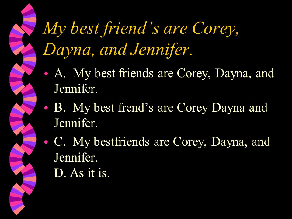 My best friend's are Corey, Dayna, and Jennifer. w A.