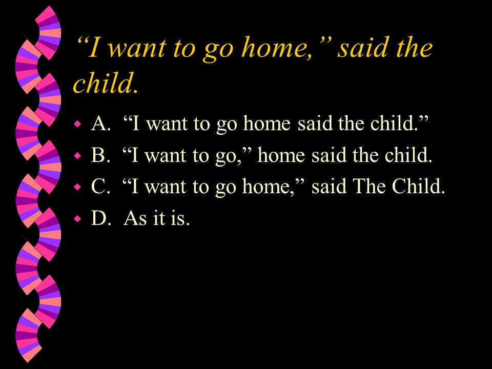 """I want to go home,"" said the child. w A. ""I want to go home said the child."" w B. ""I want to go,"" home said the child. w C. ""I want to go home,"" said"