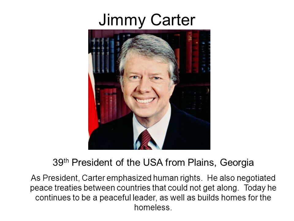Jimmy Carter 39 th President of the USA from Plains, Georgia As President, Carter emphasized human rights. He also negotiated peace treaties between c