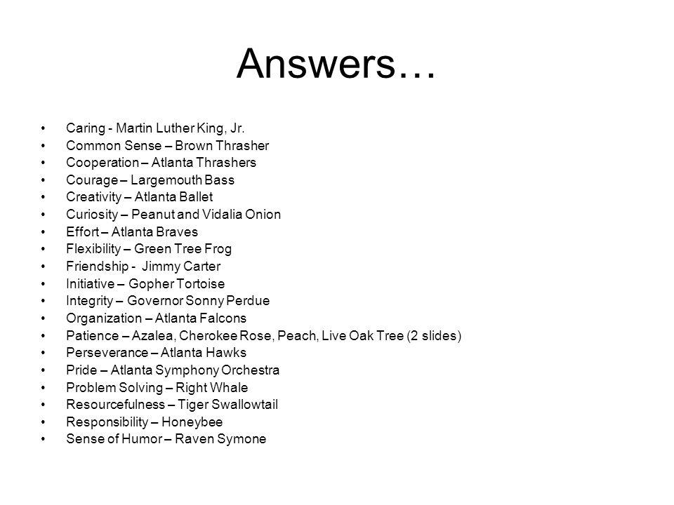 Answers… Caring - Martin Luther King, Jr. Common Sense – Brown Thrasher Cooperation – Atlanta Thrashers Courage – Largemouth Bass Creativity – Atlanta