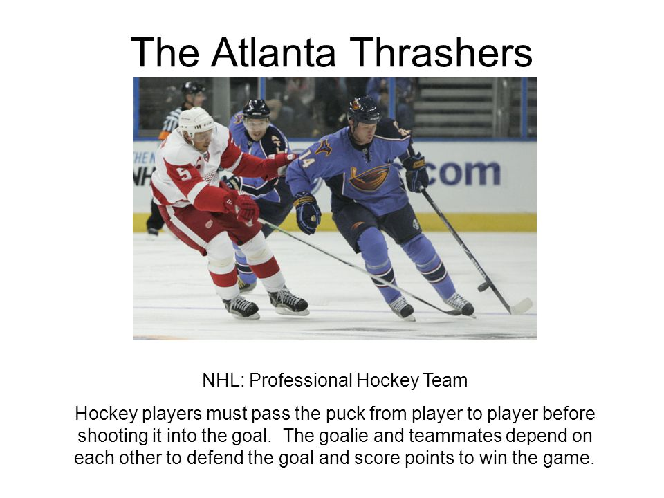 The Atlanta Thrashers NHL: Professional Hockey Team Hockey players must pass the puck from player to player before shooting it into the goal. The goal