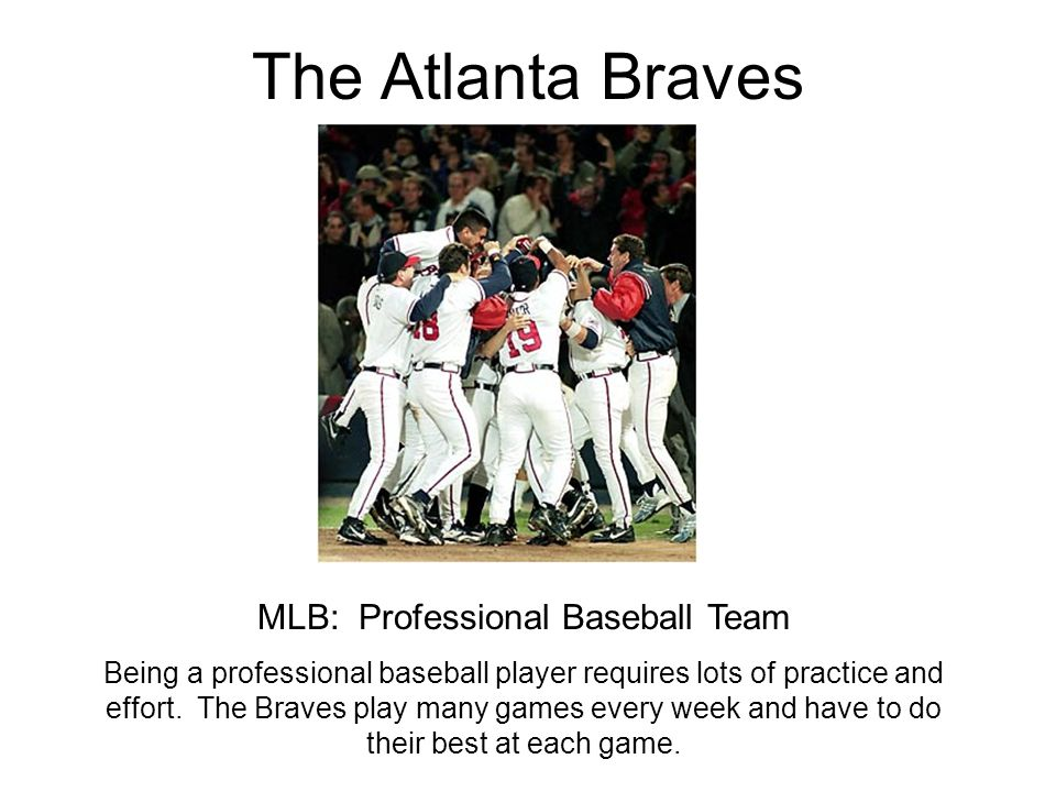 The Atlanta Braves MLB: Professional Baseball Team Being a professional baseball player requires lots of practice and effort. The Braves play many gam