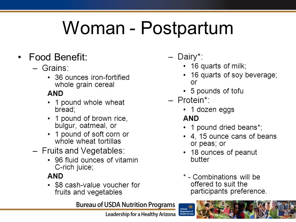 Woman - Postpartum Food Benefit: –Grains: 36 ounces iron-fortified whole grain cereal AND 1 pound whole wheat bread; 1 pound of brown rice, bulgur, oatmeal, or 1 pound of soft corn or whole wheat tortillas –Fruits and Vegetables: 96 fluid ounces of vitamin C-rich juice; AND $8 cash-value voucher for fruits and vegetables –Dairy*: 16 quarts of milk; 16 quarts of soy beverage; or 5 pounds of tofu –Protein*: 1 dozen eggs AND 1 pound dried beans*; 4, 15 ounce cans of beans or peas; or 18 ounces of peanut butter * - Combinations will be offered to suit the participants preference.
