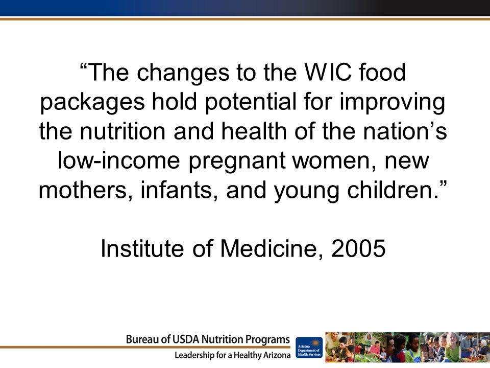 The changes to the WIC food packages hold potential for improving the nutrition and health of the nation's low-income pregnant women, new mothers, infants, and young children. Institute of Medicine, 2005