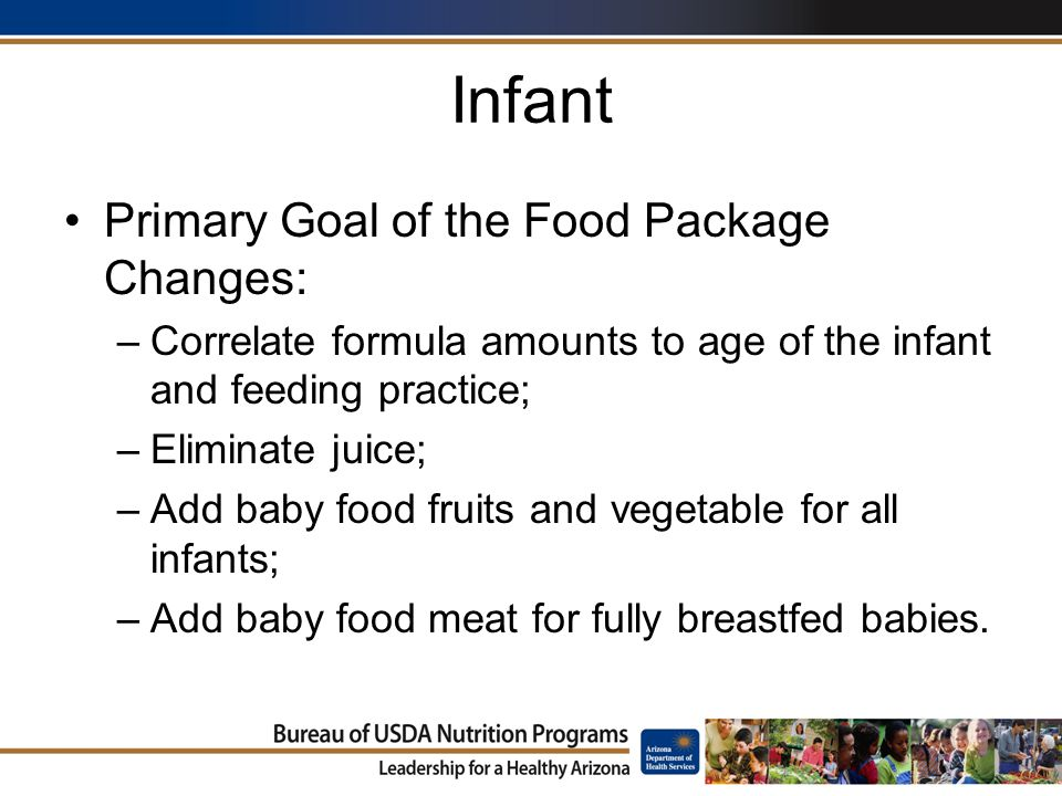 Infant Primary Goal of the Food Package Changes: –Correlate formula amounts to age of the infant and feeding practice; –Eliminate juice; –Add baby food fruits and vegetable for all infants; –Add baby food meat for fully breastfed babies.