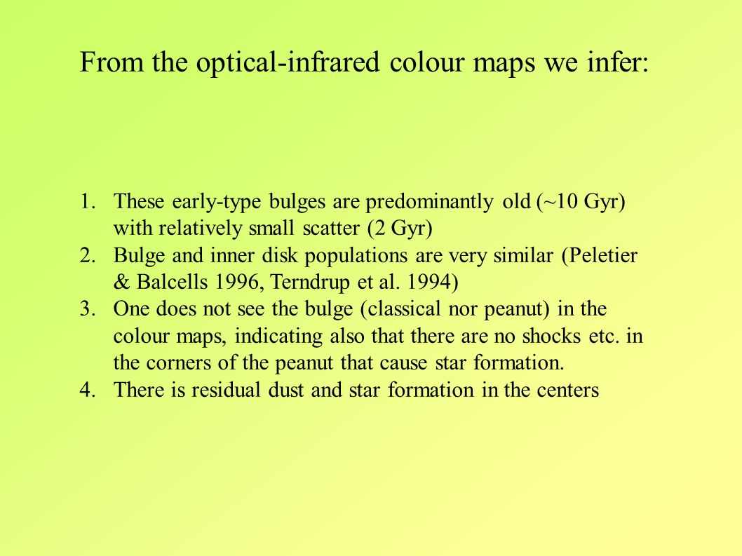 From the optical-infrared colour maps we infer: 1.These early-type bulges are predominantly old (~10 Gyr) with relatively small scatter (2 Gyr) 2.Bulge and inner disk populations are very similar (Peletier & Balcells 1996, Terndrup et al.