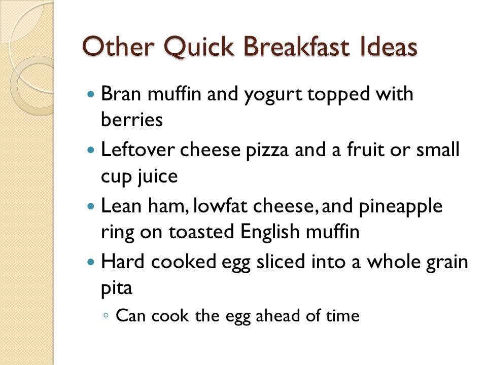 Other Quick Breakfast Ideas String cheese, an apple, and handful of walnuts Yogurt parfait with fruit and low fat granola Loaded toast ◦ Slice whole wheat toast with lean ham or Canadian bacon and slice low fat cheese on top.