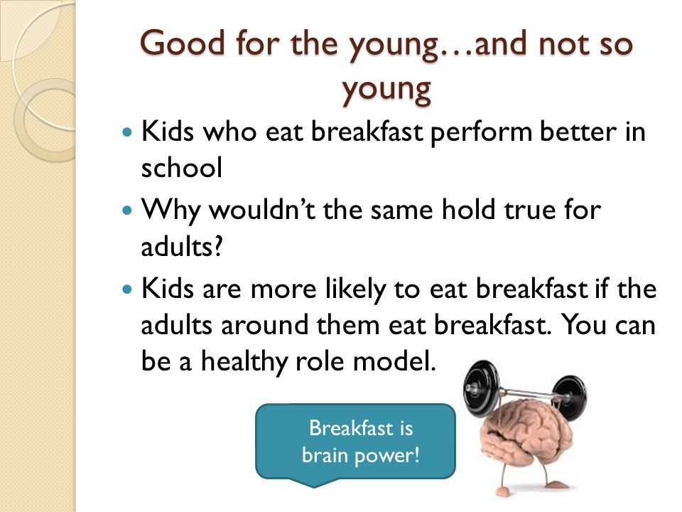 The Skinny on Breakfast Adults who eat breakfast are: ◦ Less likely to be obese  Risk of obesity is 50% greater in breakfast-skippers ◦ Less likely to over-eat the rest of the day