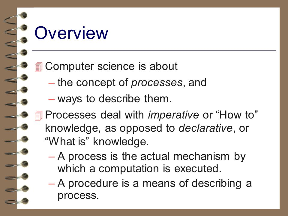 Overview 4 Computer science is about –the concept of processes, and –ways to describe them.