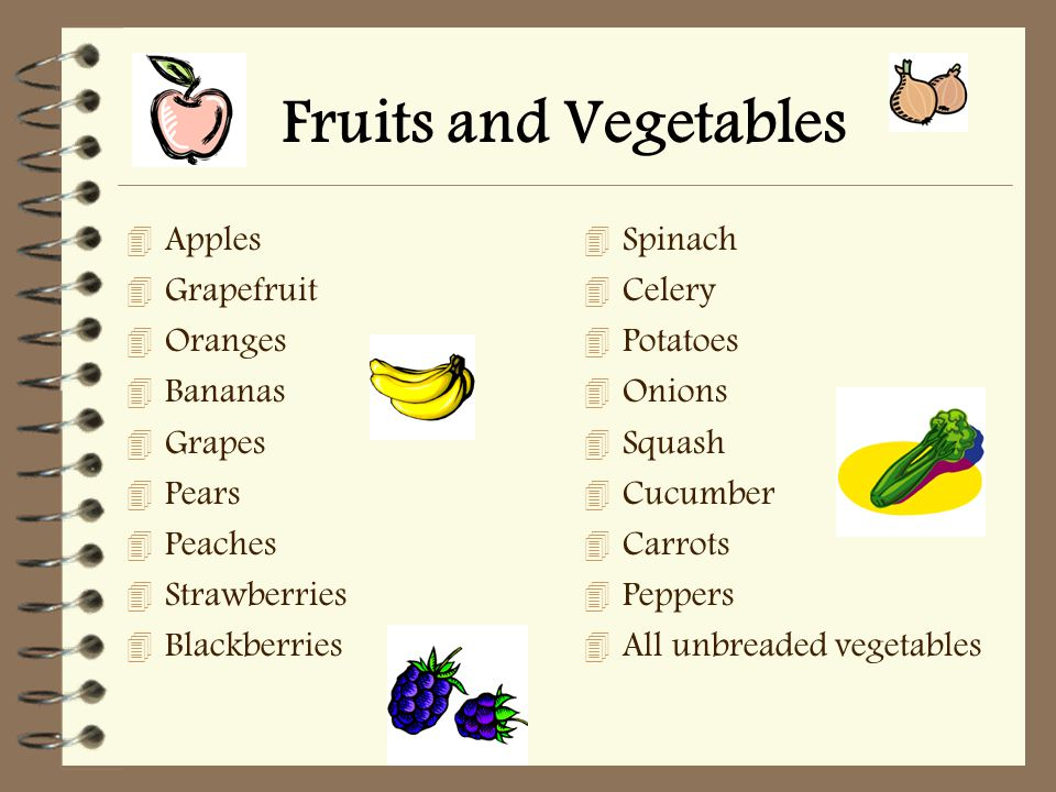 Fruits and Vegetables 4 Apples 4 Grapefruit 4 Oranges 4 Bananas 4 Grapes 4 Pears 4 Peaches 4 Strawberries 4 Blackberries 4 Spinach 4 Celery 4 Potatoes 4 Onions 4 Squash 4 Cucumber 4 Carrots 4 Peppers 4 All unbreaded vegetables