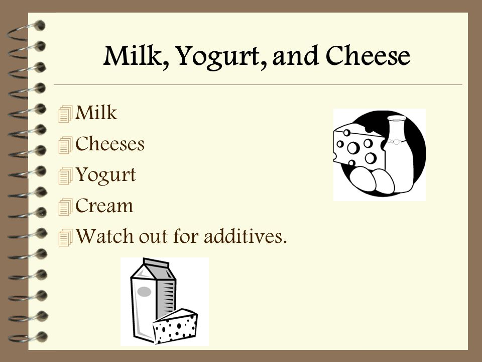 Milk, Yogurt, and Cheese 4 Milk 4 Cheeses 4 Yogurt 4 Cream 4 Watch out for additives.