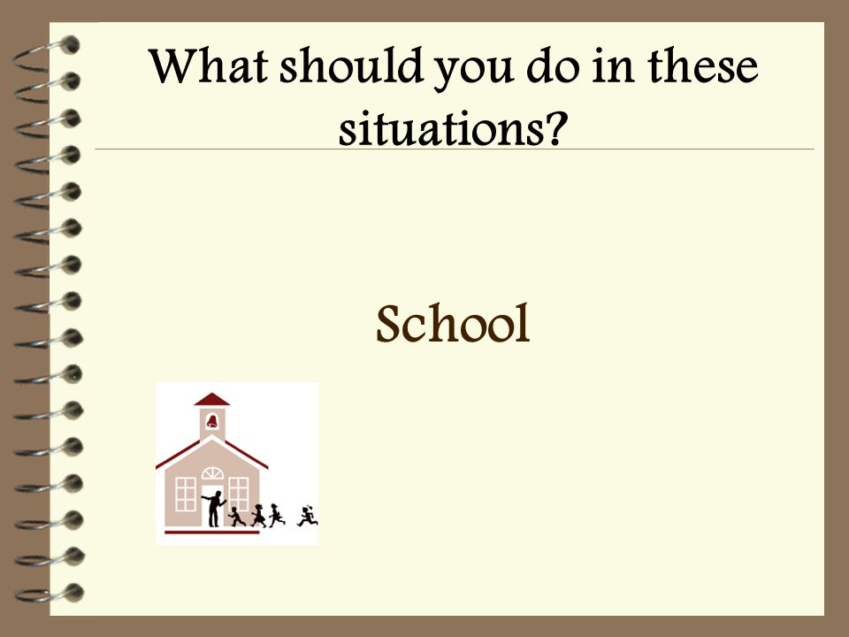 What should you do in these situations School
