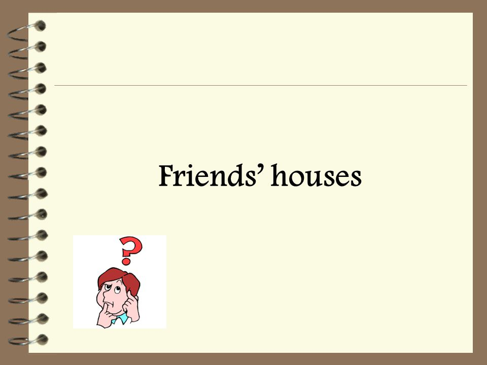 Friends' houses