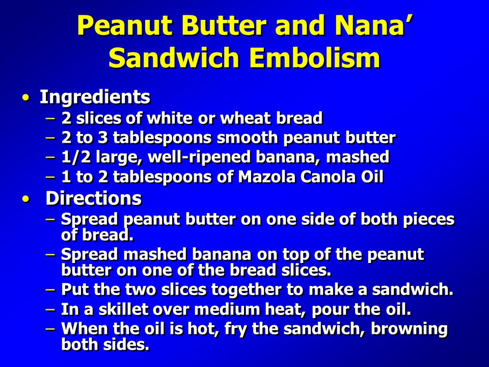 Peanut Butter and Nana' Sandwich Embolism Ingredients –2 slices of white or wheat bread –2 to 3 tablespoons smooth peanut butter –1/2 large, well-ripened banana, mashed –1 to 2 tablespoons of Mazola Canola Oil Directions –Spread peanut butter on one side of both pieces of bread.