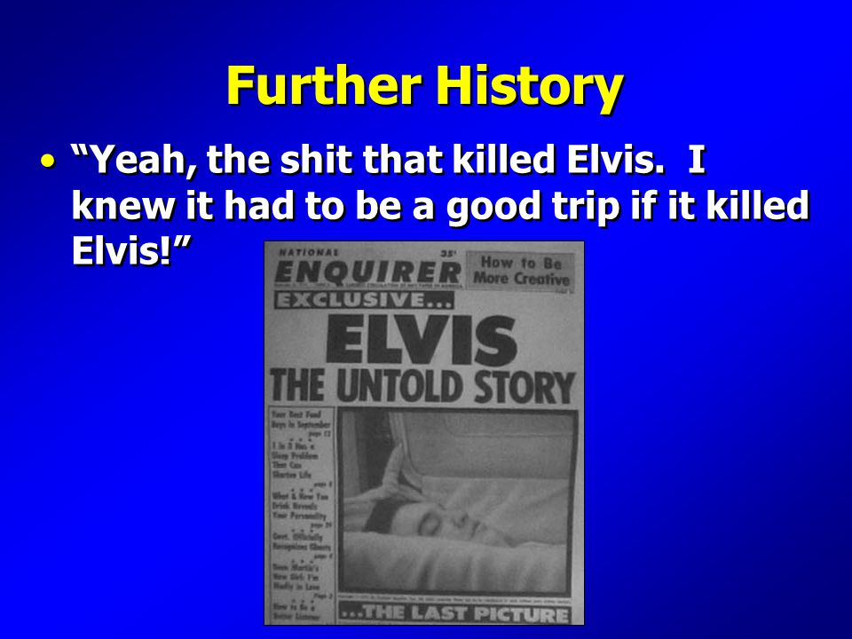 Further History Yeah, the shit that killed Elvis.