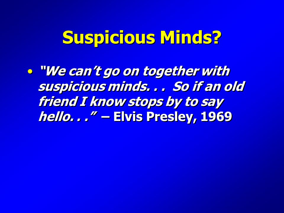 Suspicious Minds. We can't go on together with suspicious minds...