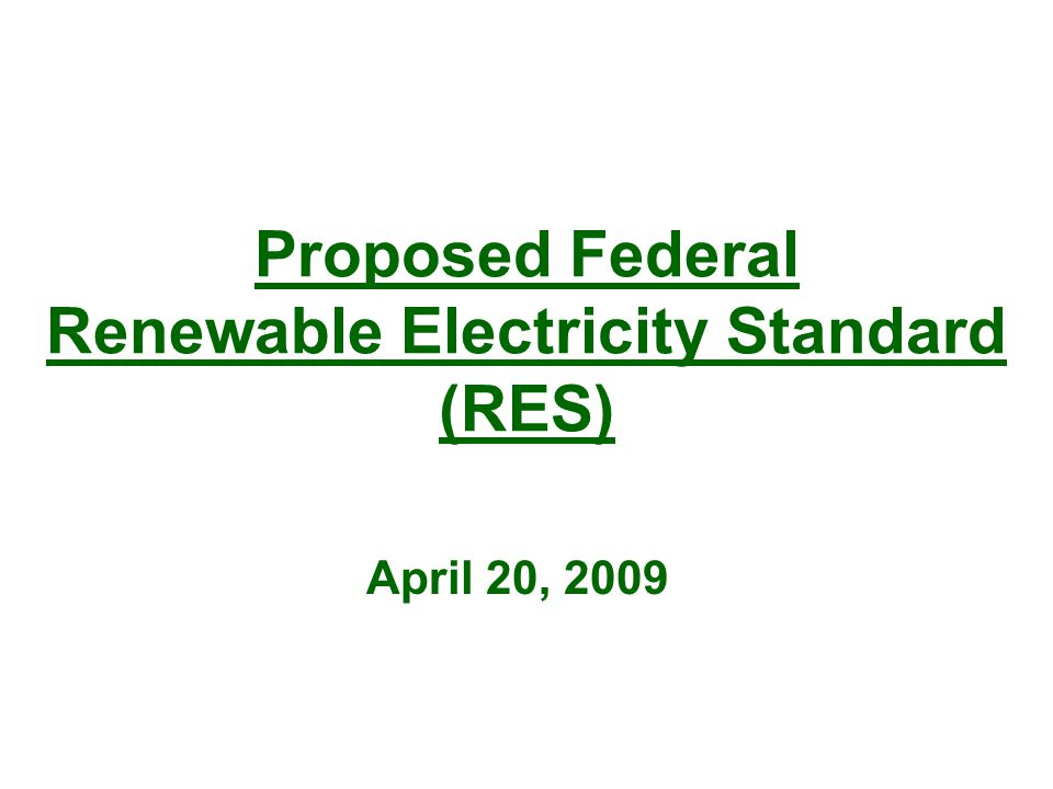 Proposed Federal Renewable Electricity Standard (RES) April 20, 2009