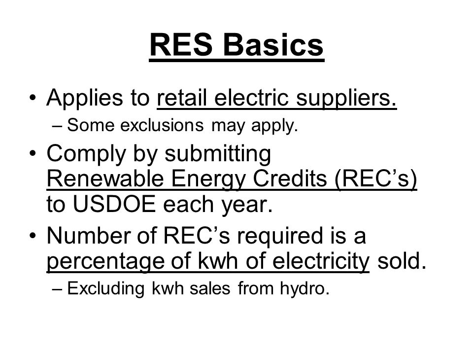 Renewable Electricity Standard (RES) Bills Comparison of Required Annual Percentages (%) 0 5 10 15 20 25 30 200520072009201120132015201720192021202320252027202920312033203520372039 House & Senate 2009 Bills Senate 2009 Draft House 2007-08 Bills Senate 2005 Bill Senate 2003 Bill