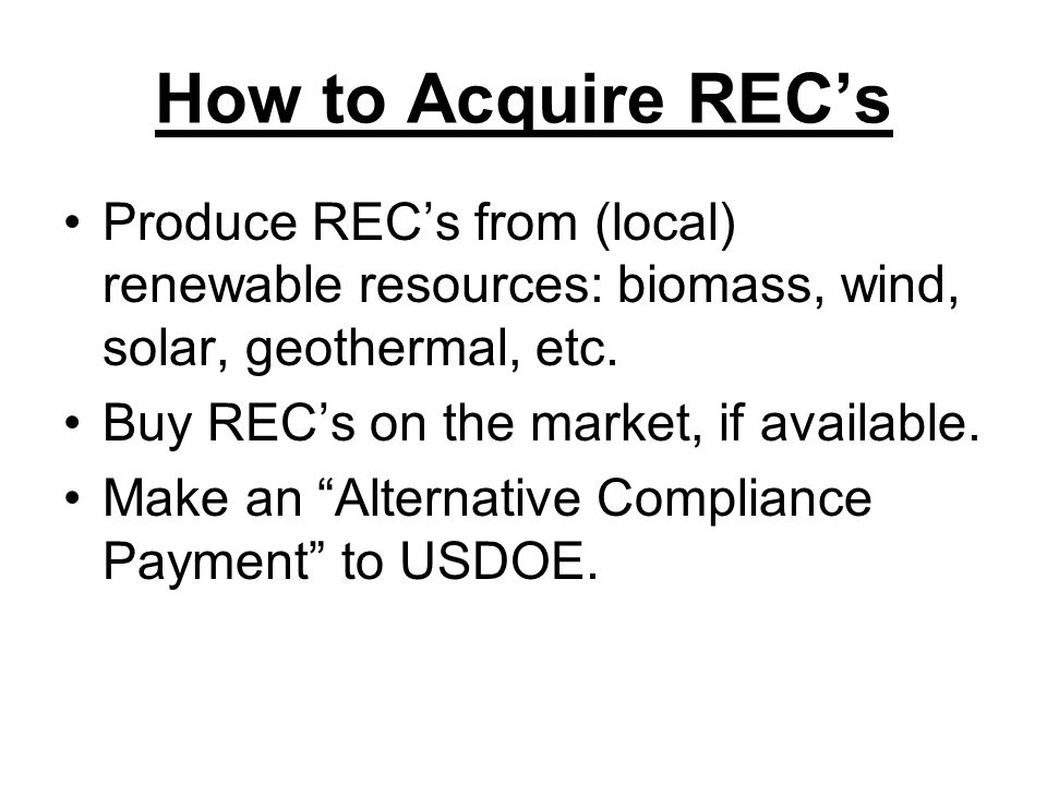 How to Acquire REC's Produce REC's from (local) renewable resources: biomass, wind, solar, geothermal, etc.