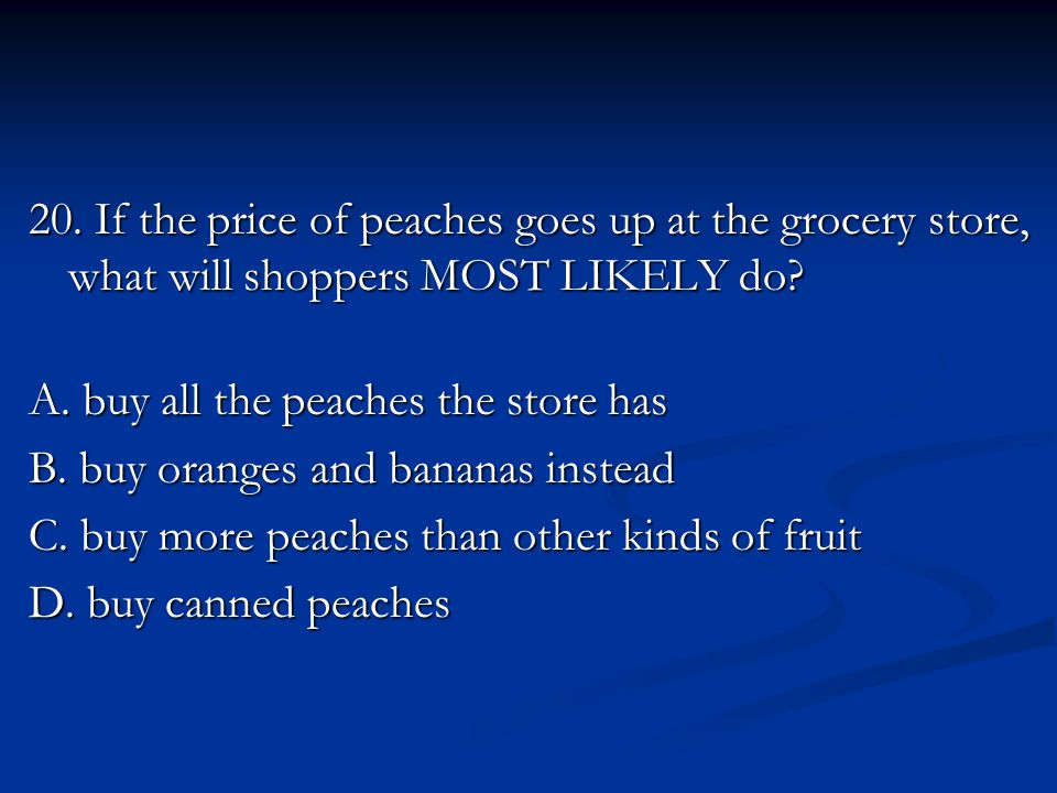 20. If the price of peaches goes up at the grocery store, what will shoppers MOST LIKELY do.