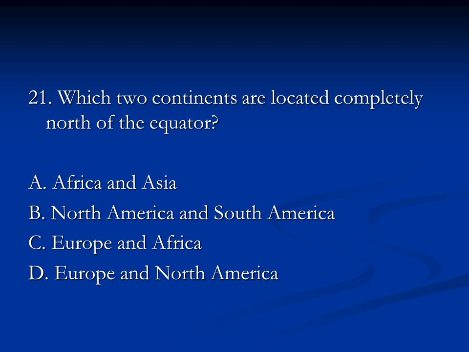 21. Which two continents are located completely north of the equator.