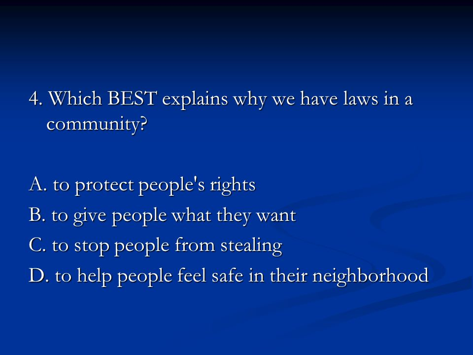 4. Which BEST explains why we have laws in a community.