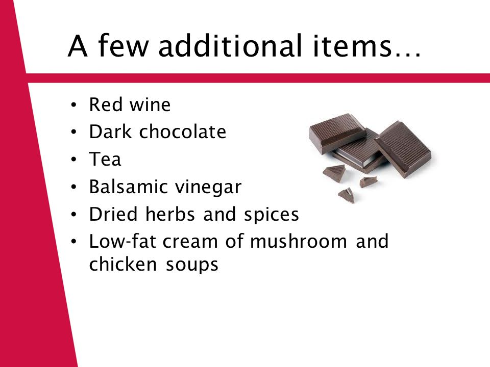 A few additional items… Red wine Dark chocolate Tea Balsamic vinegar Dried herbs and spices Low-fat cream of mushroom and chicken soups