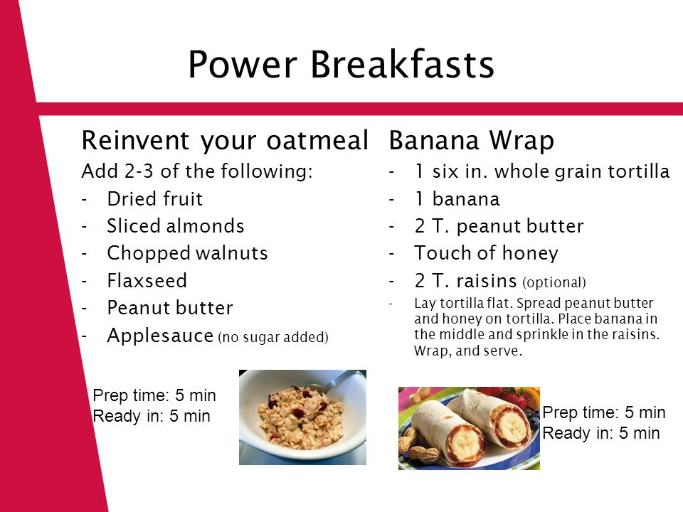 Power Breakfasts Reinvent your oatmeal Add 2-3 of the following: -Dried fruit -Sliced almonds -Chopped walnuts -Flaxseed -Peanut butter -Applesauce (n