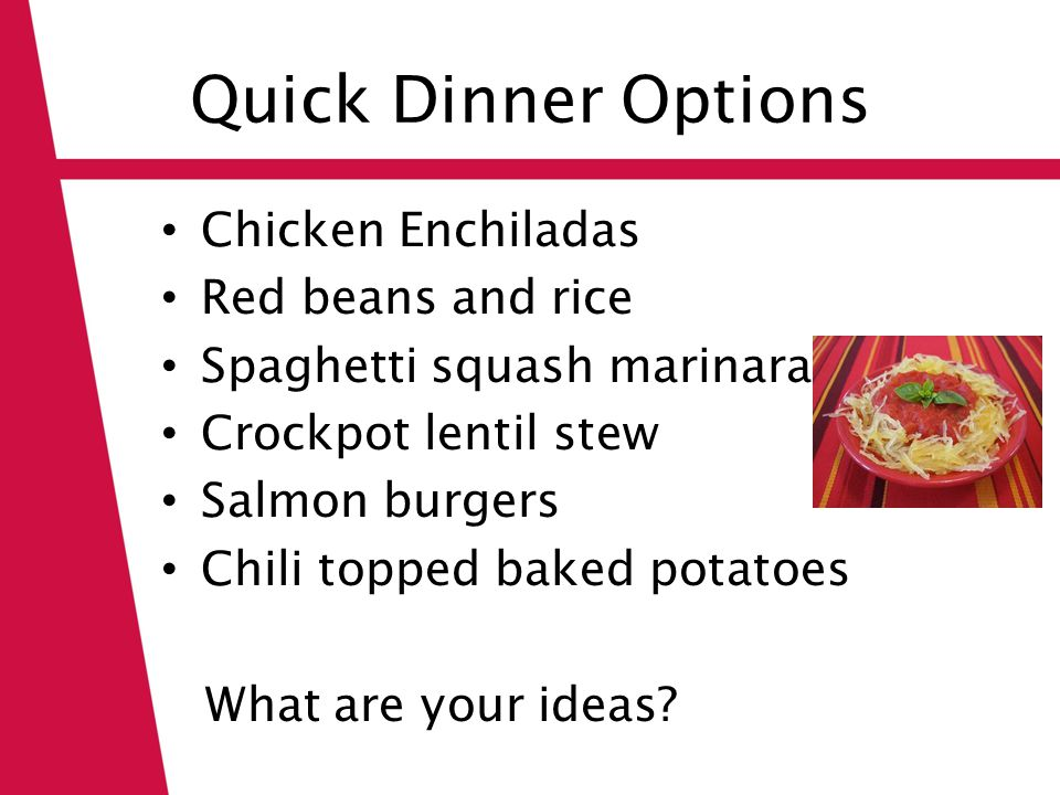 Quick Dinner Options Chicken Enchiladas Red beans and rice Spaghetti squash marinara Crockpot lentil stew Salmon burgers Chili topped baked potatoes What are your ideas