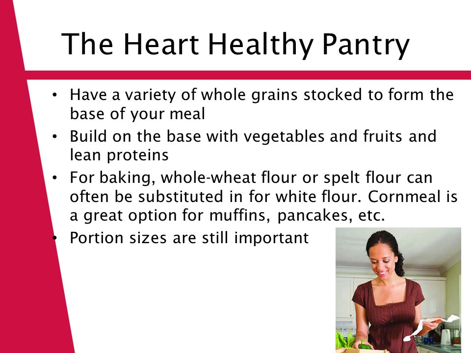 The Heart Healthy Pantry Have a variety of whole grains stocked to form the base of your meal Build on the base with vegetables and fruits and lean pr