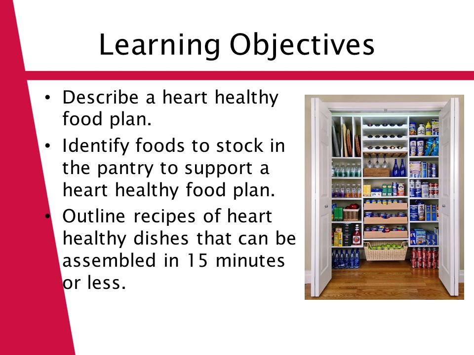 Learning Objectives Describe a heart healthy food plan. Identify foods to stock in the pantry to support a heart healthy food plan. Outline recipes of